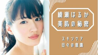 綾瀬はるかの美容法・スキンケアのポイント!変わらない美貌の秘訣とは?