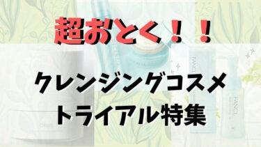 クレンジングコスメお試しおすすめ特集!