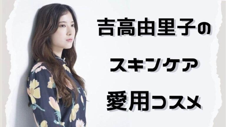 吉高由里子のスキンケア・愛用化粧水