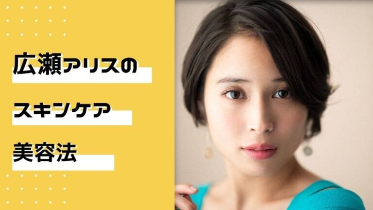 広瀬アリスの美容法・スキンケア方法