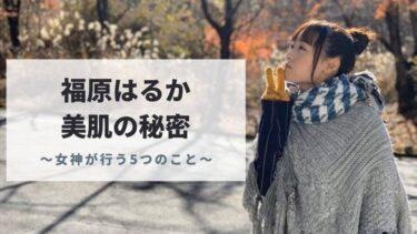 福原遥のスキンケア・美容法