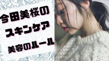 今田美桜のスキンケア、美容法は?